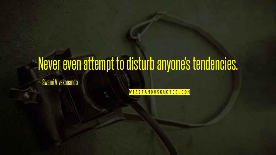 Tendencies Quotes By Swami Vivekananda: Never even attempt to disturb anyone's tendencies.