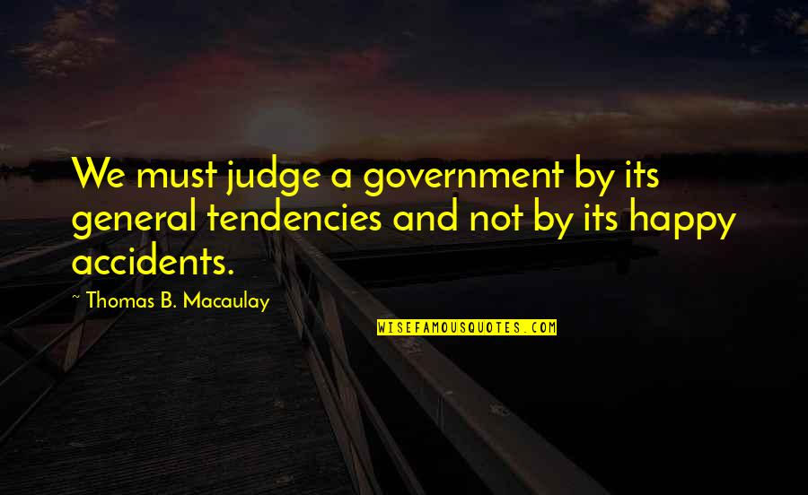 Tendencies Quotes By Thomas B. Macaulay: We must judge a government by its general