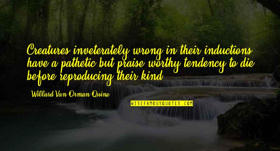 Tendencies Quotes By Willard Van Orman Quine: Creatures inveterately wrong in their inductions have a
