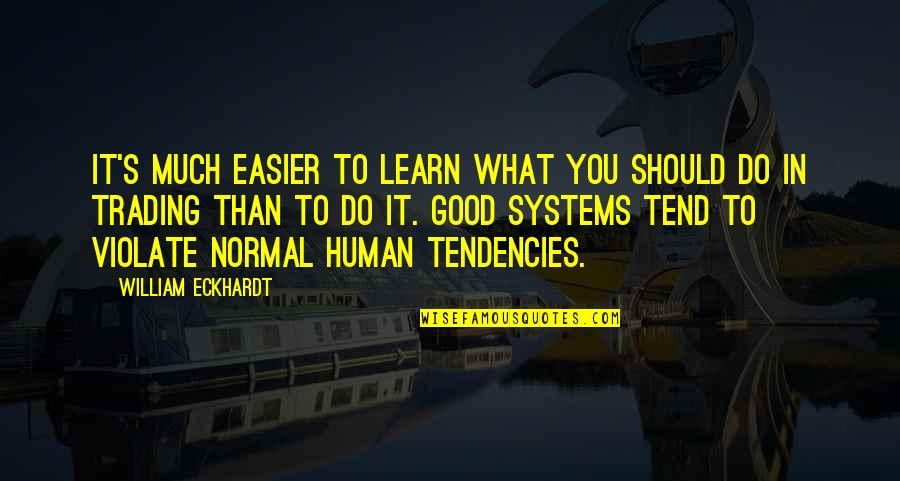Tendencies Quotes By William Eckhardt: It's much easier to learn what you should