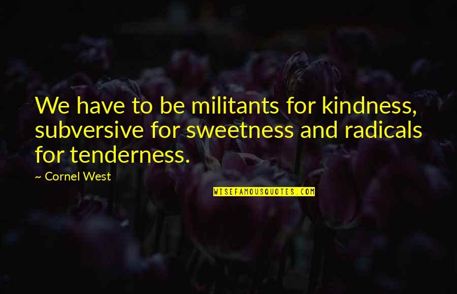 Tenderness And Kindness Quotes By Cornel West: We have to be militants for kindness, subversive