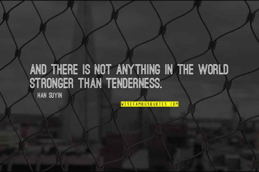 Tenderness And Kindness Quotes By Han Suyin: And there is not anything in the world