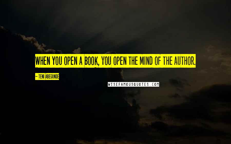 Teni Abegunde quotes: When you open a book, you open the mind of the author.