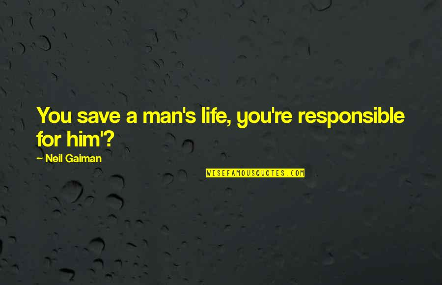 Tenkai Knights Quotes By Neil Gaiman: You save a man's life, you're responsible for