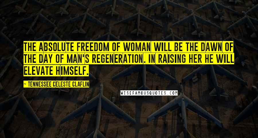 Tennessee Celeste Claflin quotes: The absolute freedom of woman will be the dawn of the day of man's regeneration. In raising her he will elevate himself.