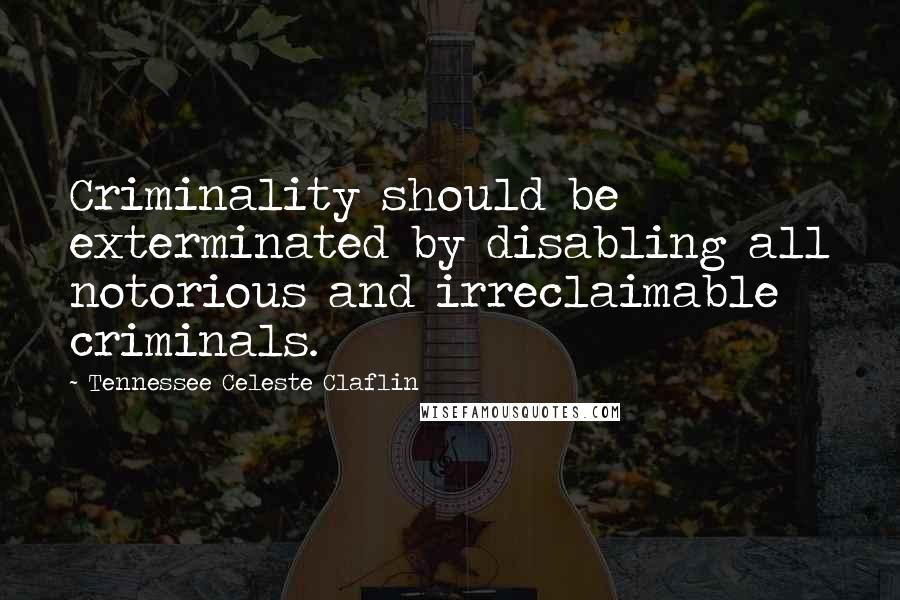 Tennessee Celeste Claflin quotes: Criminality should be exterminated by disabling all notorious and irreclaimable criminals.