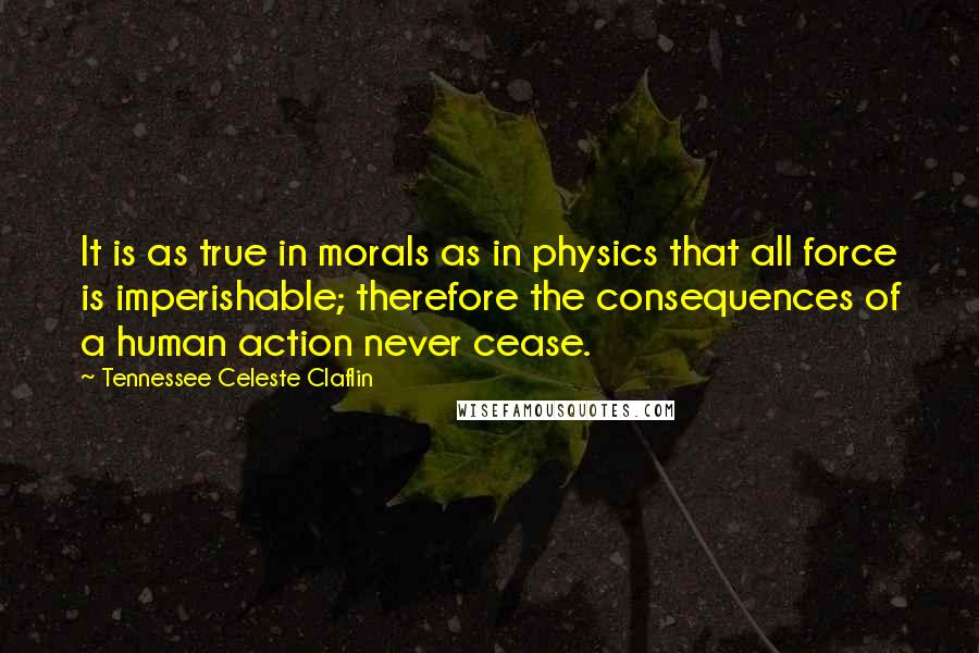 Tennessee Celeste Claflin quotes: It is as true in morals as in physics that all force is imperishable; therefore the consequences of a human action never cease.