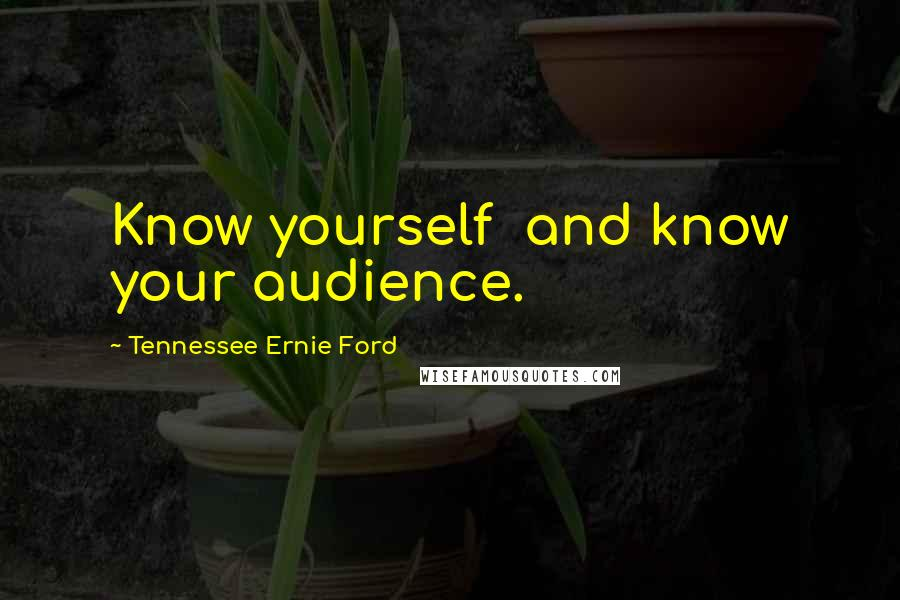 Tennessee Ernie Ford quotes: Know yourself and know your audience.