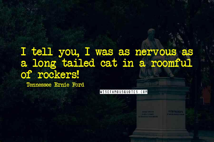 Tennessee Ernie Ford quotes: I tell you, I was as nervous as a long-tailed cat in a roomful of rockers!