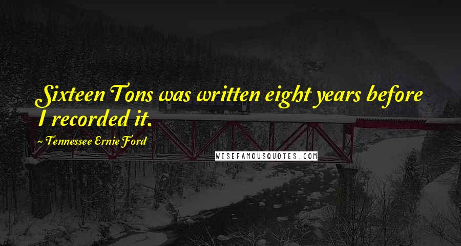 Tennessee Ernie Ford quotes: Sixteen Tons was written eight years before I recorded it.