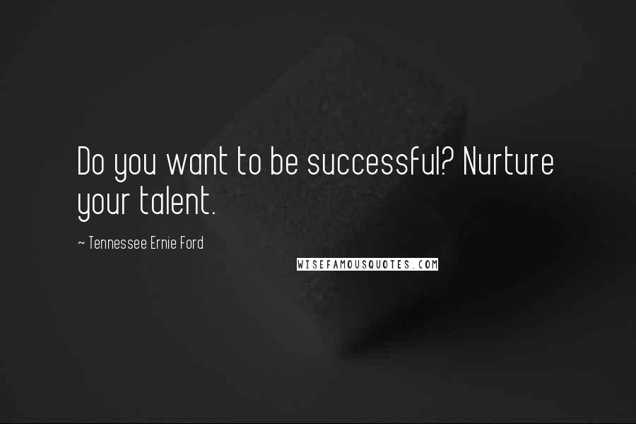 Tennessee Ernie Ford quotes: Do you want to be successful? Nurture your talent.