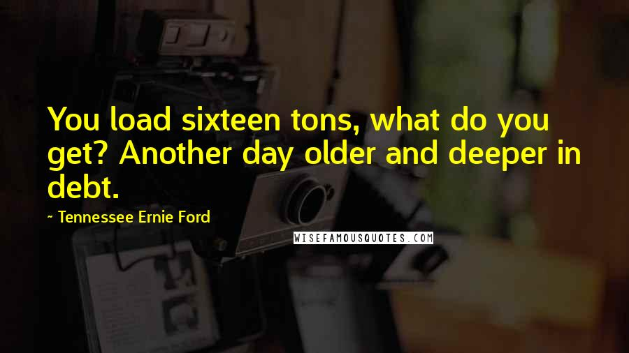 Tennessee Ernie Ford quotes: You load sixteen tons, what do you get? Another day older and deeper in debt.