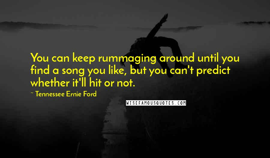 Tennessee Ernie Ford quotes: You can keep rummaging around until you find a song you like, but you can't predict whether it'll hit or not.