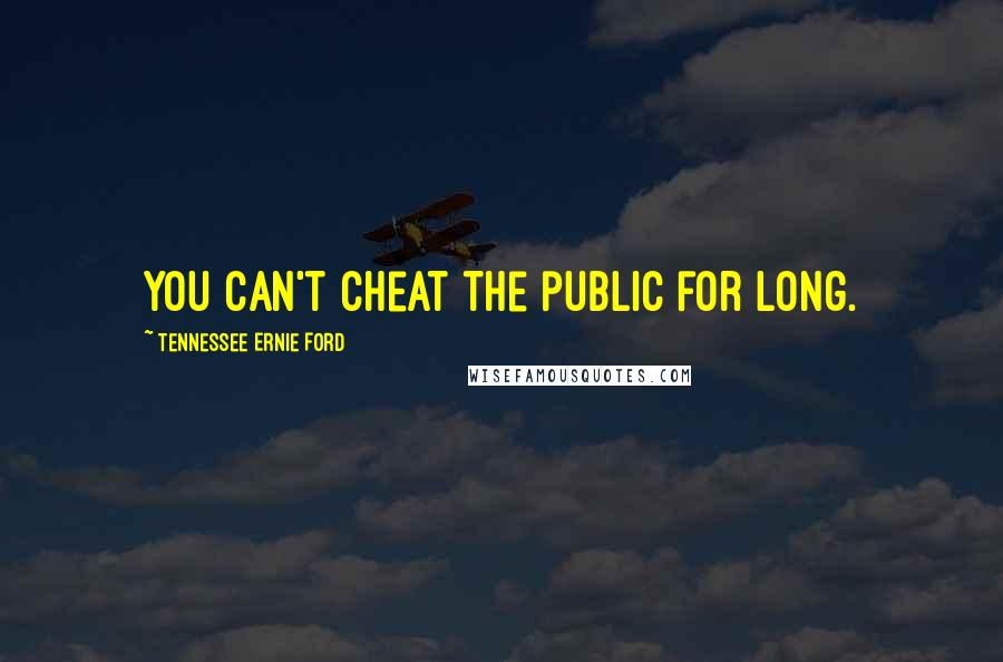 Tennessee Ernie Ford quotes: You can't cheat the public for long.