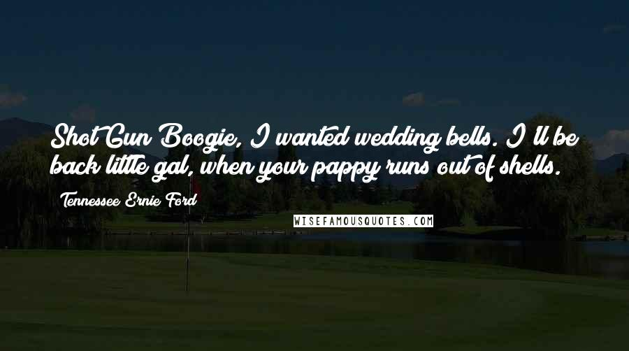 Tennessee Ernie Ford quotes: Shot Gun Boogie, I wanted wedding bells. I'll be back little gal, when your pappy runs out of shells.