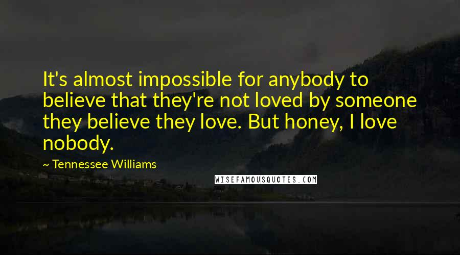Tennessee Williams quotes: It's almost impossible for anybody to believe that they're not loved by someone they believe they love. But honey, I love nobody.
