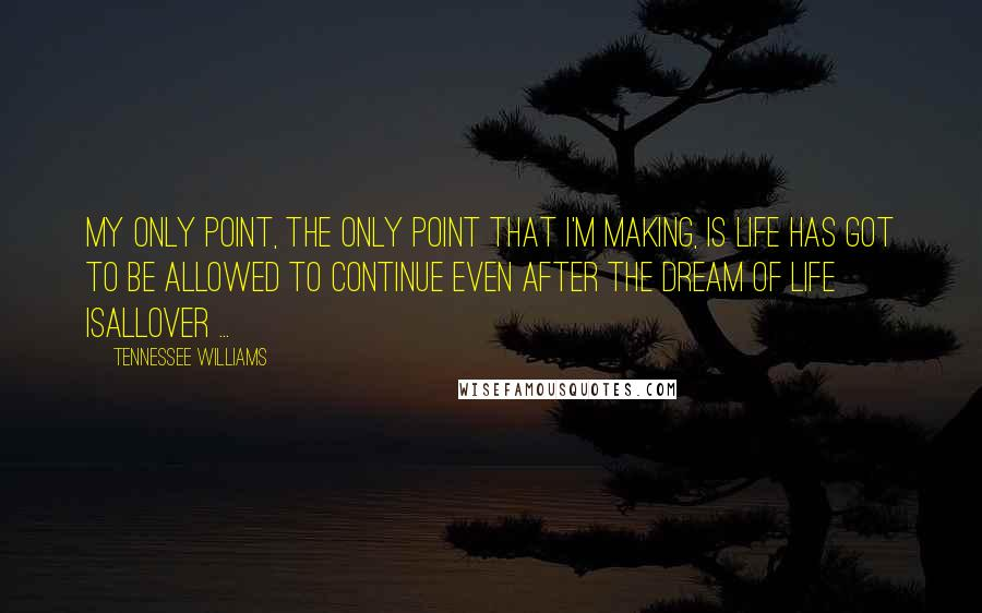 Tennessee Williams quotes: My only point, the only point that I'm making, is life has got to be allowed to continue even after the dream of life isallover ...