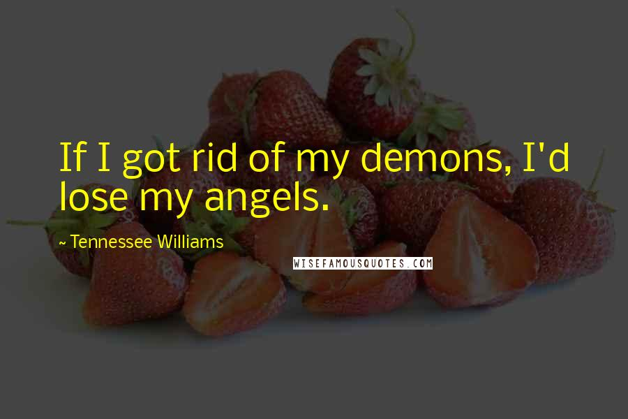 Tennessee Williams quotes: If I got rid of my demons, I'd lose my angels.