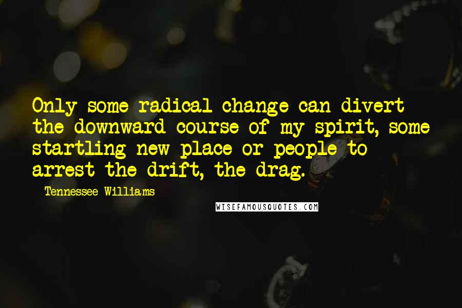 Tennessee Williams quotes: Only some radical change can divert the downward course of my spirit, some startling new place or people to arrest the drift, the drag.