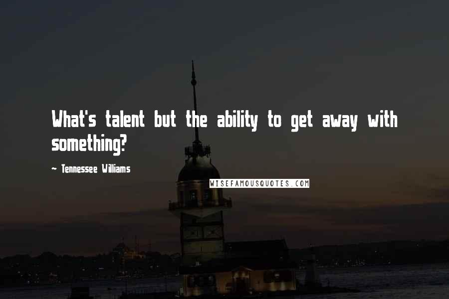 Tennessee Williams quotes: What's talent but the ability to get away with something?