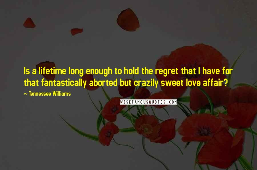 Tennessee Williams quotes: Is a lifetime long enough to hold the regret that I have for that fantastically aborted but crazily sweet love affair?
