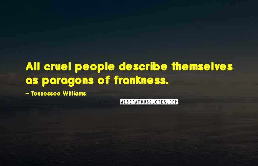 Tennessee Williams quotes: All cruel people describe themselves as paragons of frankness.