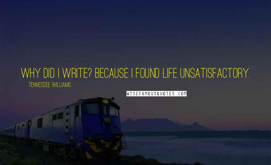Tennessee Williams quotes: Why did I write? Because I found life unsatisfactory.
