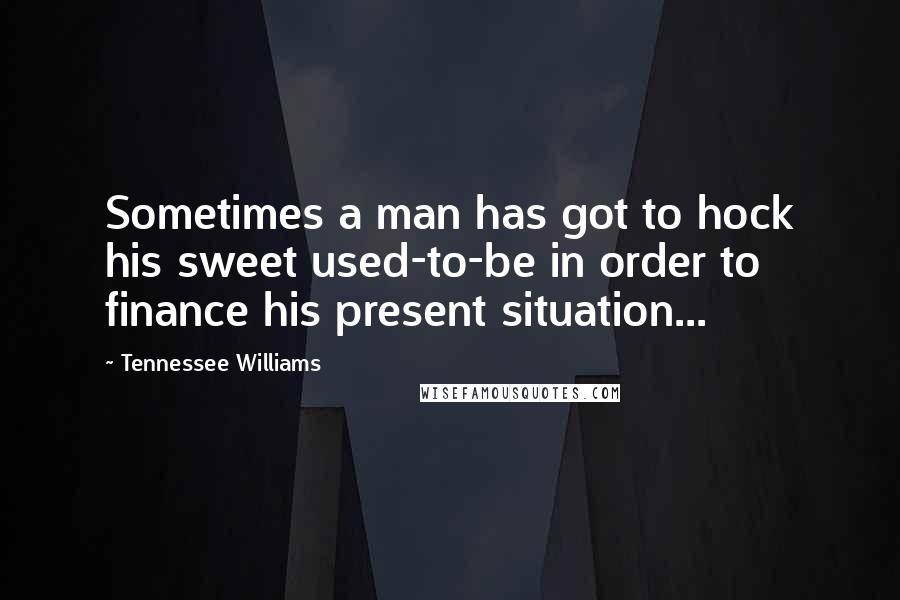 Tennessee Williams quotes: Sometimes a man has got to hock his sweet used-to-be in order to finance his present situation...