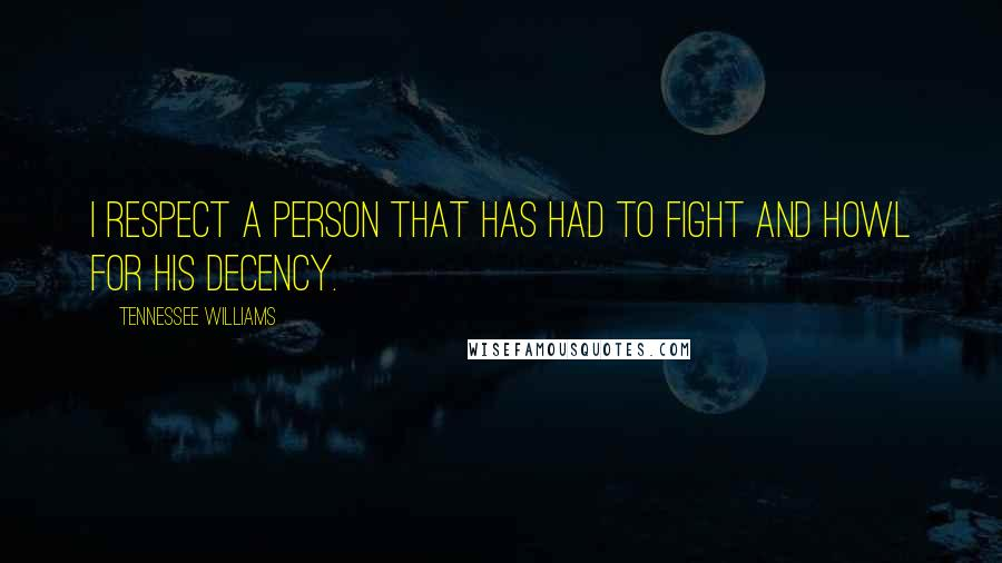 Tennessee Williams quotes: I respect a person that has had to fight and howl for his decency.