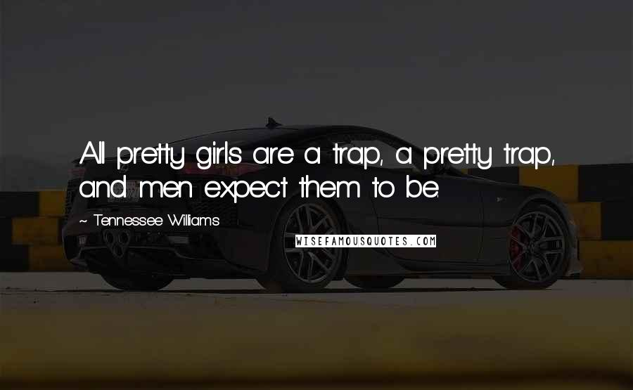 Tennessee Williams quotes: All pretty girls are a trap, a pretty trap, and men expect them to be.