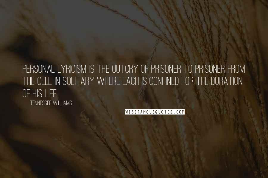 Tennessee Williams quotes: Personal lyricism is the outcry of prisoner to prisoner from the cell in solitary where each is confined for the duration of his life.