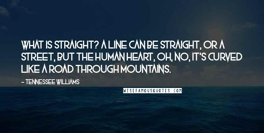 Tennessee Williams quotes: What is straight? A line can be straight, or a street, but the human heart, oh, no, it's curved like a road through mountains.