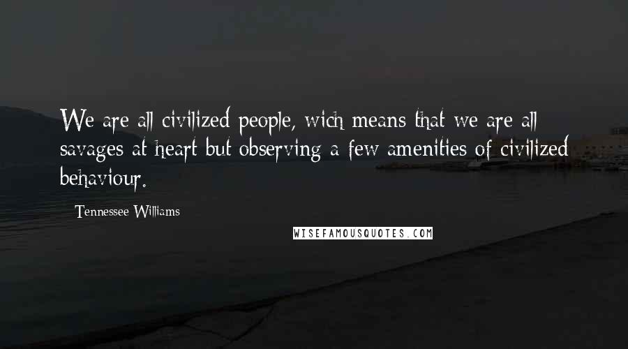 Tennessee Williams quotes: We are all civilized people, wich means that we are all savages at heart but observing a few amenities of civilized behaviour.