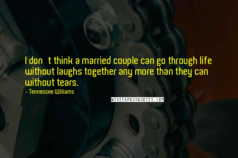 Tennessee Williams quotes: I don't think a married couple can go through life without laughs together any more than they can without tears.