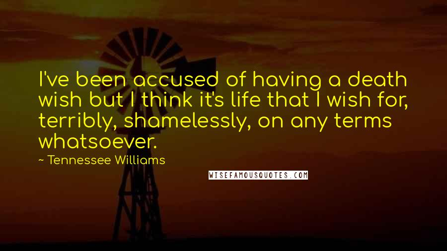 Tennessee Williams quotes: I've been accused of having a death wish but I think it's life that I wish for, terribly, shamelessly, on any terms whatsoever.