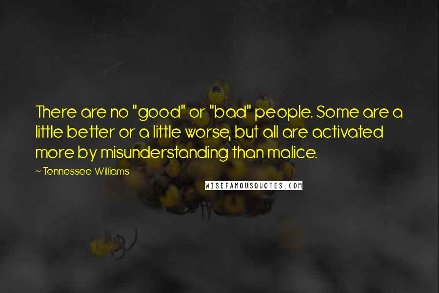"""Tennessee Williams quotes: There are no """"good"""" or """"bad"""" people. Some are a little better or a little worse, but all are activated more by misunderstanding than malice."""
