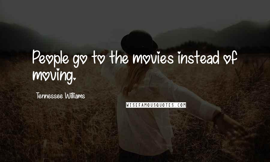 Tennessee Williams quotes: People go to the movies instead of moving.