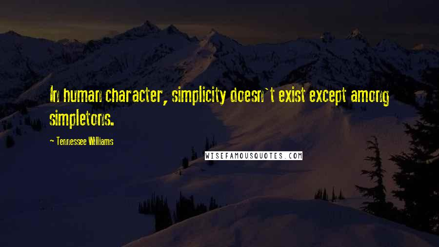 Tennessee Williams quotes: In human character, simplicity doesn't exist except among simpletons.