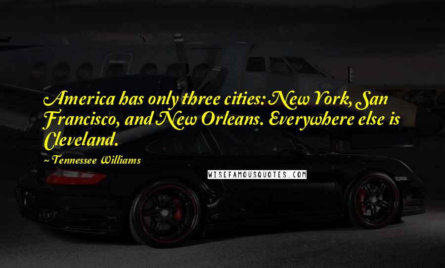 Tennessee Williams quotes: America has only three cities: New York, San Francisco, and New Orleans. Everywhere else is Cleveland.