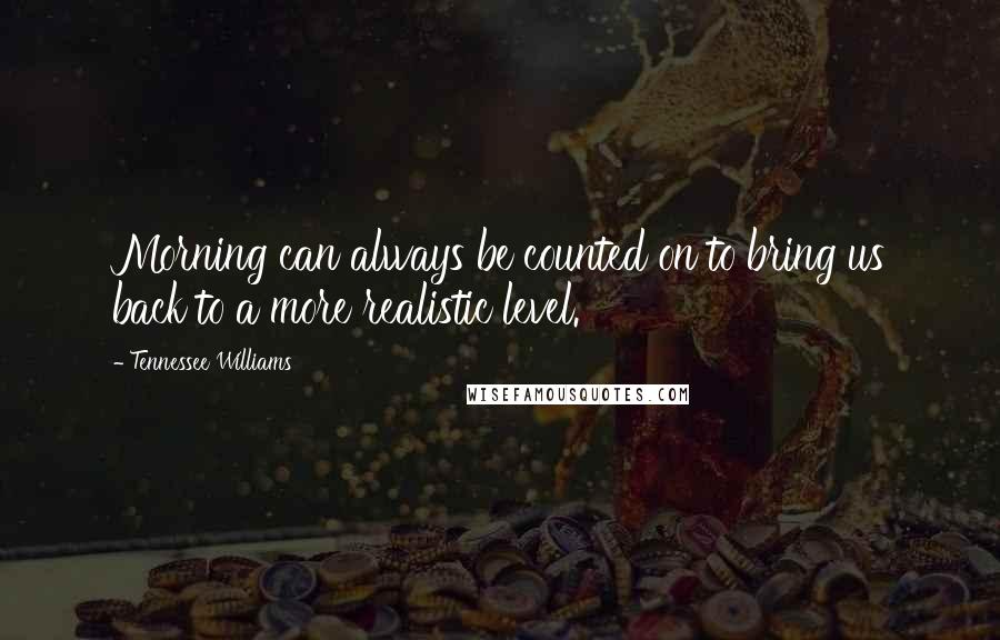 Tennessee Williams quotes: Morning can always be counted on to bring us back to a more realistic level.