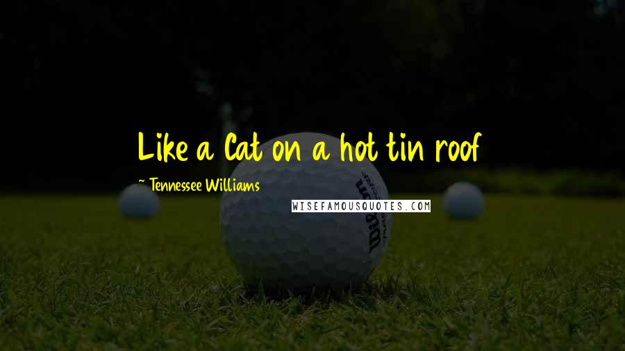 Tennessee Williams quotes: Like a Cat on a hot tin roof
