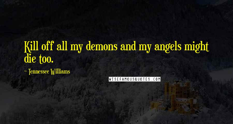 Tennessee Williams quotes: Kill off all my demons and my angels might die too.