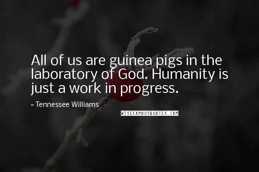 Tennessee Williams quotes: All of us are guinea pigs in the laboratory of God. Humanity is just a work in progress.