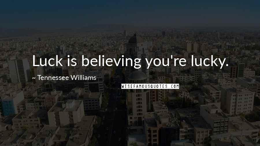 Tennessee Williams quotes: Luck is believing you're lucky.