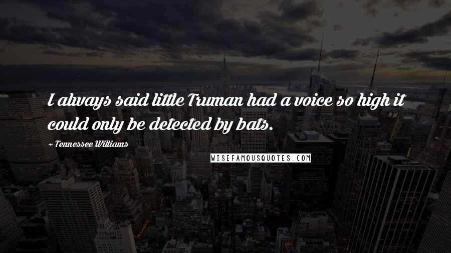 Tennessee Williams quotes: I always said little Truman had a voice so high it could only be detected by bats.