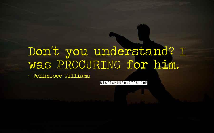Tennessee Williams quotes: Don't you understand? I was PROCURING for him.