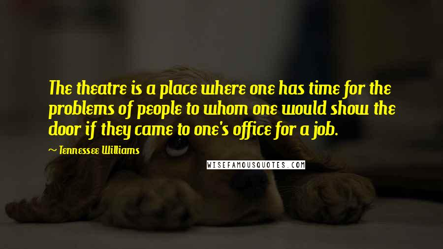 Tennessee Williams quotes: The theatre is a place where one has time for the problems of people to whom one would show the door if they came to one's office for a job.