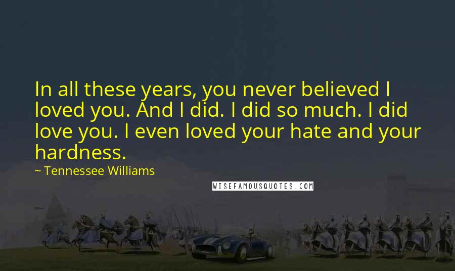 Tennessee Williams quotes: In all these years, you never believed I loved you. And I did. I did so much. I did love you. I even loved your hate and your hardness.