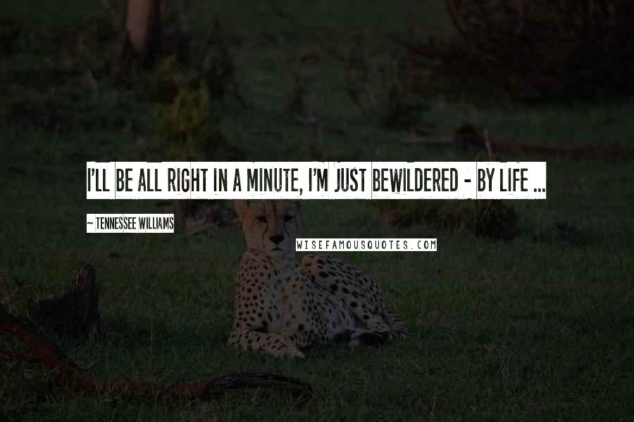 Tennessee Williams quotes: I'll be all right in a minute, I'm just bewildered - by life ...
