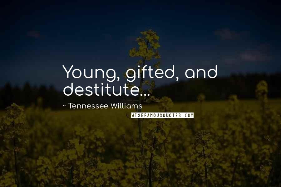 Tennessee Williams quotes: Young, gifted, and destitute...